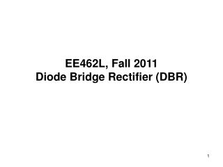 EE462L, Fall 2011 Diode Bridge Rectifier (DBR)