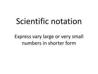Scientific notation Express vary large or very  small numbers  in shorter form