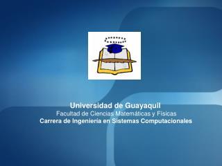 Universidad de Guayaquil Facultad de Ciencias Matemáticas y Físicas Carrera de Ingeniería en Sistemas Computacionales
