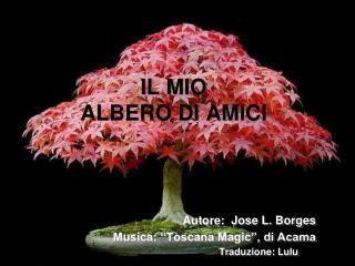 """IL MIO ALBERO DI AMICI Autore:  Jose L. Borges                          Musica: """"Toscana Magic"""", di Acama Traduzione: L"""