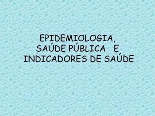 EPIDEMIOLOGIA,  SAÚDE PÚBLICA   E  INDICADORES DE SAÚDE
