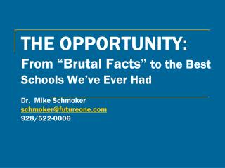 """THE OPPORTUNITY:  From """"Brutal Facts""""  to the Best Schools We've Ever Had  Dr.  Mike Schmoker schmoker@futureone.com 92"""