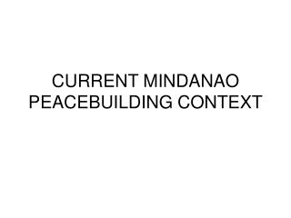 CURRENT MINDANAO PEACEBUILDING CONTEXT