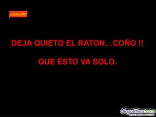 DEJA QUIETO EL RATON…COÑO !! QUE ÉSTO VA SOLO.