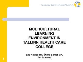 MULTICULTURAL LEARNING ENVIRONMENT IN TALLINN HEALTH CARE COLLEGE Ene Kotkas MA, Õilme Siimer MA,  Aet Taremaa