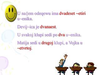 U na{em odeqewu ima  dvadeset ~etiri  u~enika. Devij~ica je  dvanaest . U svakoj klupi sedi po  dva  u~enika.