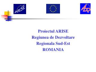 Proiectul ARISE  Regiunea de Dezvoltare  Regionala Sud-Est  ROMANIA