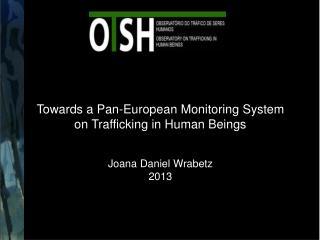 Towards a Pan-European Monitoring System on Trafficking in Human Beings Joana Daniel Wrabetz 2013