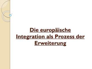 Die  europäische Integration als Prozess der  Erweiterung