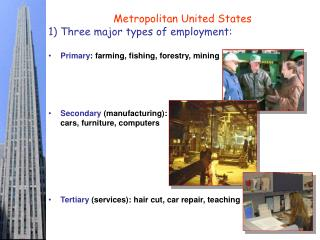 Metropolitan United States Three major types of employment: Primary : farming, fishing, forestry, mining Secondary  (ma