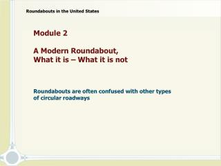 Module 2  A Modern Roundabout,  What it is – What it is not