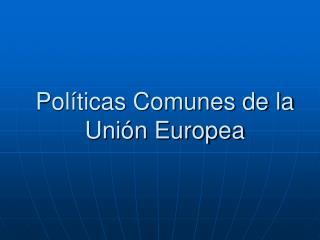 Pol�ticas Comunes de la Uni�n Europea
