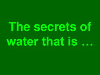The secrets of water that is …