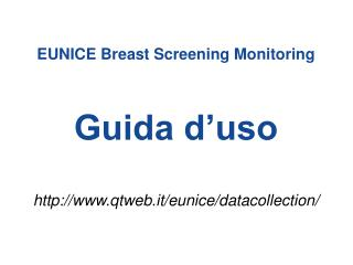 EUNICE Breast Screening Monitoring Guida d'uso http://www.qtweb.it/eunice/datacollection/