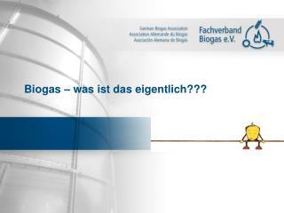 Biogas – was ist das eigentlich???