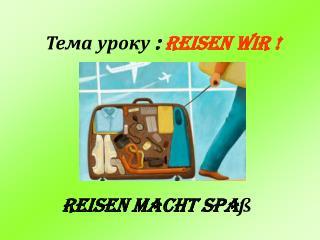 Тема урок у  :  Reisen wir  !