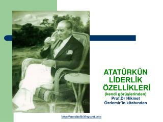 ATATÜRKÜN LİDERLİK  ÖZELLİKLERİ (kendi görüşlerinden) Prof.Dr Hikmet Özdemir'in kitabından