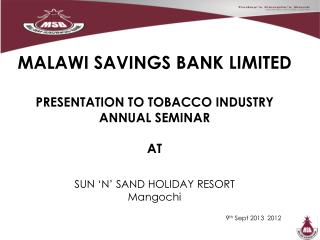 MALAWI SAVINGS BANK LIMITED PRESENTATION TO TOBACCO INDUSTRY ANNUAL SEMINAR  AT SUN 'N' SAND HOLIDAY RESORT Mangochi 9