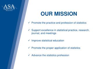 OUR MISSION Promote the practice and profession of statistics Support excellence in statistical practice, research, jou