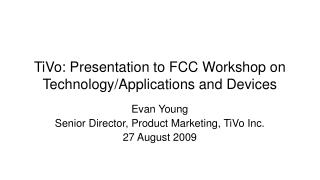 TiVo: Presentation to FCC Workshop on Technology/Applications and Devices