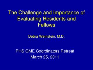 The Challenge and Importance of Evaluating Residents and Fellows Debra Weinstein, M.D.