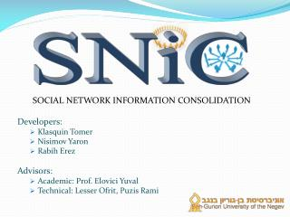 Social Network Information Consolidation Developers: Klasquin Tomer Nisimov Yaron Rabih  Erez Advisors: Academic: