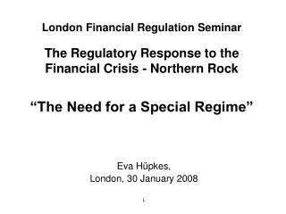 "London Financial Regulation Seminar The Regulatory Response to the Financial Crisis - Northern Rock ""The Need for a Spe"