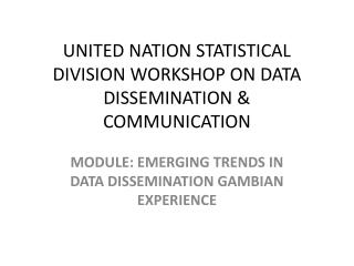 UNITED NATION STATISTICAL DIVISION WORKSHOP ON DATA DISSEMINATION & COMMUNICATION