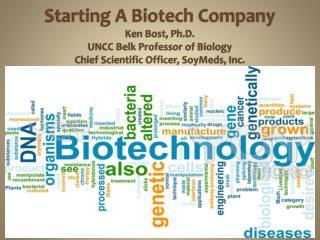 Starting A Biotech Company Ken Bost, Ph.D.  UNCC Belk Professor of Biology Chief Scientific Officer, SoyMeds, Inc.