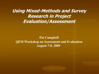 Using Mixed-Methods and Survey Research in Project Evaluation/Assessment Pat Campbell QEM Workshop on Assessment and Ev