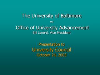 The University of Baltimore ~  Office of University Advancement Bill Lynerd, Vice President Presentation to University