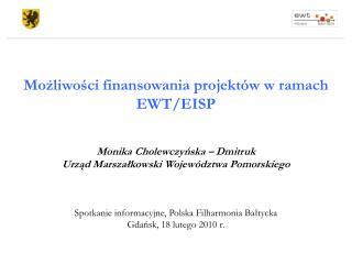 Możliwości finansowania projektów w ramach EWT/EISP Monika Cholewczyńska – Dmitruk  Urząd Marszałkowski Województwa Pom