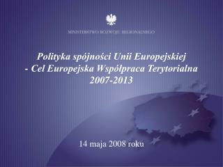 Polityka sp�jno?ci Unii Europejskiej  - Cel Europejska Wsp�?praca Terytorialna  2007-2013