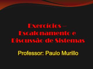 Exerc�cios �  Escalonamento e  Discuss�o de Sistemas Professor: Paulo  Murillo