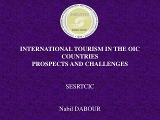 INTERNATIONAL TOURISM IN THE OIC COUNTRIES PROSPECTS AND CHALLENGES   SESRTCIC   Nabil DABOUR