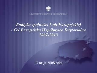 Polityka spójności Unii Europejskiej  - Cel Europejska Współpraca Terytorialna  2007-2013