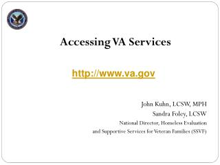 Accessing VA Services John Kuhn, LCSW, MPH Sandra Foley, LCSW National Director, Homeless Evaluation  and Supportive Se