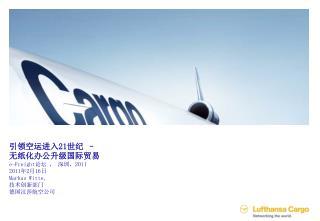 引领空运进入 21 世纪  –  无纸化办公升级国际贸易 e-Freight 论坛 , 深圳, 2011 2011 年 2 月 16 日 Markus Witte,  技术创新部门 德国汉莎航空公司