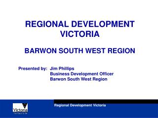 REGIONAL DEVELOPMENT VICTORIA BARWON SOUTH WEST REGION Presented by:	Jim Phillips 		Business Development Officer 		Barw