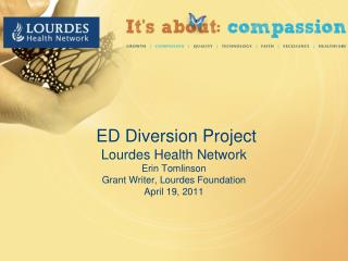 ED Diversion Project Lourdes Health Network Erin Tomlinson Grant Writer, Lourdes Foundation April 19, 2011