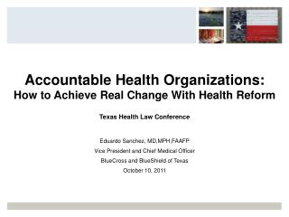Accountable Health Organizations: How to Achieve Real Change With Health Reform Texas Health Law Conference Eduardo San