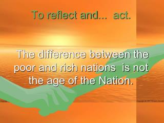To reflect and ...   act.  The difference between the poor and rich nations  is not the age of the Nation.