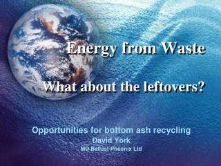 Energy from Waste What about the leftovers?