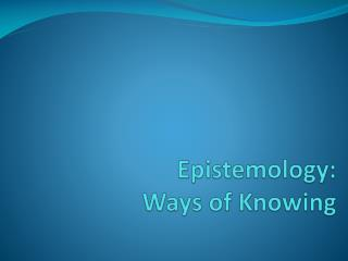 Epistemology :  Ways of Knowing