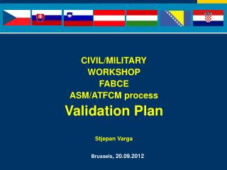 CIVIL/MILITARY WORKSHOP  FABCE ASM/ATFCM process Validation Plan Stjepan Varga Brussels ,20.09.2012