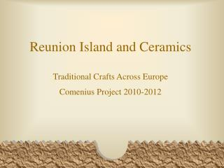 Reunion Island and Ceramics Traditional Crafts Across Europe Comenius Project 2010-2012