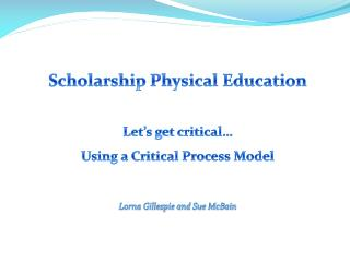 Scholarship Physical Education Let's get critical… Using a Critical Process Model Lorna Gillespie and Sue McBain