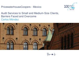 PricewaterhouseCoopers - Mexico Audit Services to Small and Medium-Size Clients,  Barriers Faced and Overcome Carlos Mé