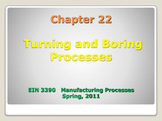 Chapter 22  Turning and Boring Processes  EIN 3390   Manufacturing Processes Spring, 2011