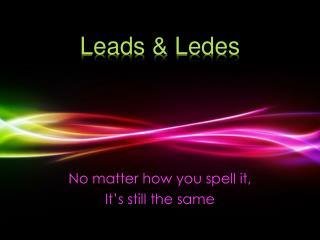 Leads &  Ledes